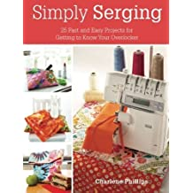 Simply Serging: 25 Fast and Easy Projects for Getting to Know Your Overlocker by Phillips. Charlene Published by Krause Publications (2012) Paperback