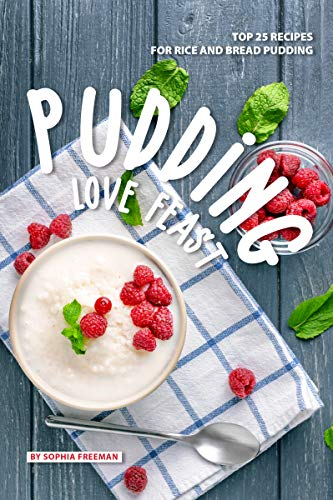 Pudding Love Feast: Top 25 Recipes for Rice and Bread Pudding