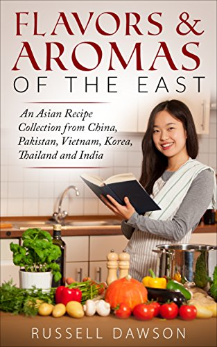 Flavors & Aromas of the East.: An Asian Recipe Collection from China, Pakistan, Vietnam, Korea, Thailand and India. by Russell Dawson