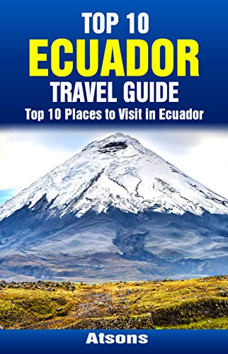 Top 10 Places to Visit in Ecuador - Top 10 Ecuador Travel Guide (Includes the Galapagos, Quito, Cotopaxi, Cuenca, Guayaquil & More) (Top 10 Places To Visit In Ecuador)