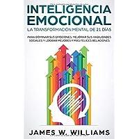 Inteligencia Emocional: La transformación mental de 21 días para dominar sus emociones, mejorar sus habilidades sociales y lograr mejores y más felices relaciones (Spanish Edition)