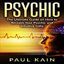 Psychic: The Ultimate Guide on How to Reclaim Your Psychic and Intuitive Gifts Audiobook by Paul Kain Narrated by Sol Macko