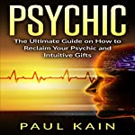 Psychic: The Ultimate Guide on How to Reclaim Your Psychic and Intuitive Gifts | Paul Kain
