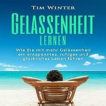 Gelassenheit lernen: Wie Sie mit mehr Gelassenheit ein entspanntes, ruhiges und glückliches Leben führen Hörbuch von Tim Winter Gesprochen von: Patrick Khatrao
