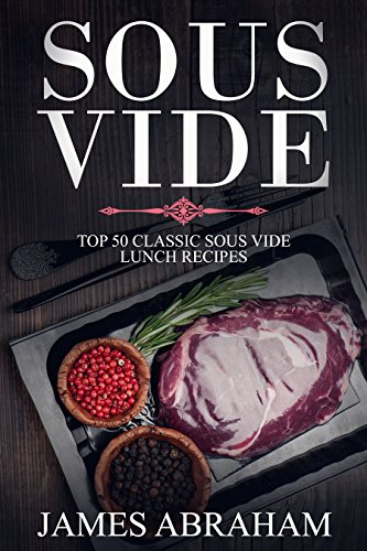 Sous Vide: Top 50-Classic Sous Vide Lunch Recipes (Sous Vide Recipes Book 1) by James Abraham