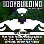 Bodybuilding: Meal Plans, Recipes and Bodybuilding Nutrition: Know How to Eat for Strength, Muscle and Fitness | Nicholas Bjorn
