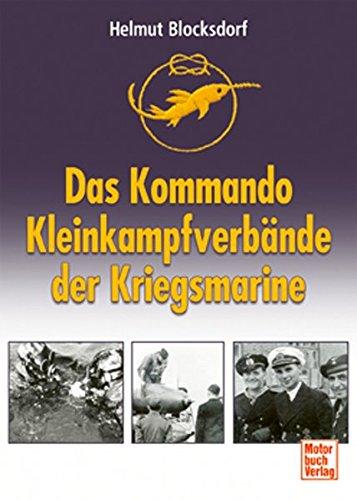 Das Kommando Kleinkampfverbände der Kriegsmarine: Einmanntorpedos – Klein-U-Boote – Spreng- und Sturmboote – Kampfschwimmer – MEK