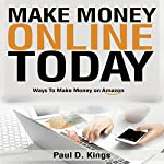 Make Money Online Today: Ways to Make Money on Amazon | Paul D. Kings
