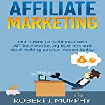 Affiliate Marketing: Learn How to Build Your Own Affiliate Marketing Business and Start Making Passive Income Today: Make Money Online, Book 2 | Robert J. Murphy
