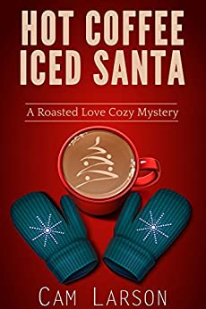 Hot Coffee, Iced Santa (A Roasted Love Cozy Mystery Book 2) by [Larson, Cam]
