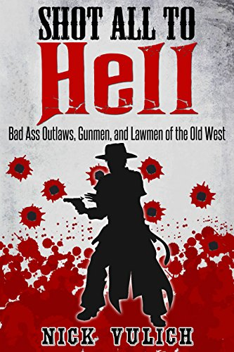 Shot All to Hell: Bad Ass Outlaws, Gunfighters, and Law Men of the Old West