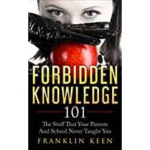 Forbidden Knowledge 101: The Stuff That Your Parents And School Never Taught You