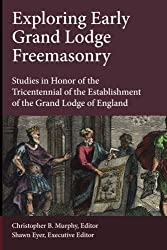 Exploring Early Grand Lodge Freemasonry: Studies in Honor of the Tricentennial of the Establishment of the Grand Lodge of England