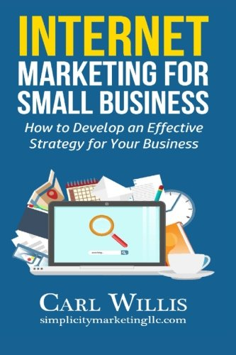 Internet Marketing for Small Business: How to Develop an Effective Strategy for Your Business
