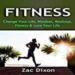 Fitness: Change Your Life, Mindset, Workout, Fitness and Love Your Life | Zac Dixon