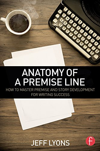 Anatomy Of A Premise Line  How To Master Premise And Story Development For Writing Success  English Edition