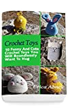 Crochet Toys: 10 Funny And Cute Crochet Toys You Will Boundlessly Want To Hug: (Crochet Pattern Books, Afghan Crochet Patterns, Crocheted Patterns, Crochet Amigurumi)