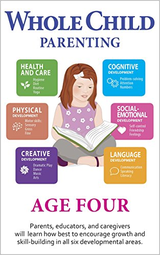 Whole Child Parenting: Age Four - Parents, Educators and Caregivers will Learn how Best to Encourage Growth and Skill-Building in all Six Developmental Areas