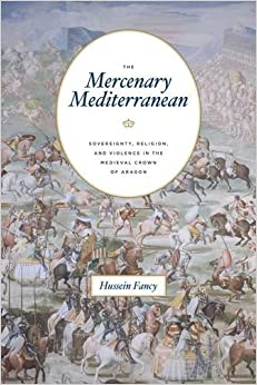 Mercenary Mediterranean: Sovereignty, Religion, and Violence in the Medieval Crown of Aragon
