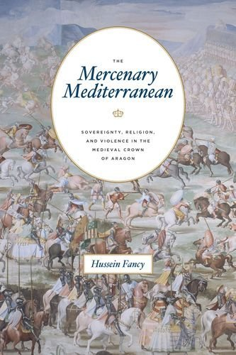 The Mercenary Mediterranean: Sovereignty, Religion, and Violence in the Medieval Crown of Aragon