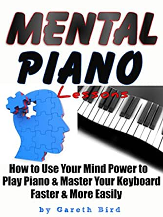 Mental Piano Lessons How To Use Your Mind Power To Play Piano Master Your Keyboard Faster More Easily Kindle Edition By Bird Gareth Arts Photography Kindle Ebooks Amazon Com