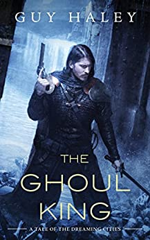The Ghoul King: A Story of the Dreaming Cities by [Haley, Guy]