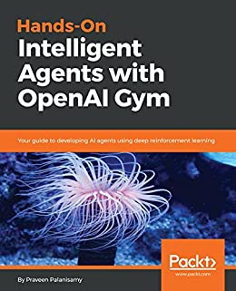 Hands-On Intelligent Agents with OpenAI Gym: Your guide to developing AI agents using deep reinforcement learning by [Palanisamy, Praveen]