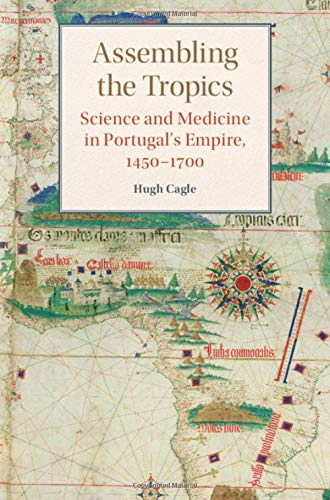Assembling the Tropics: Science and Medicine in Portugal's Empire, 1450–1700