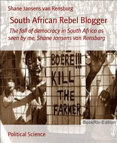 south-african-rebel-blogger-the-fall-of-democracy-in-south-africa-as-seen-by-me-shane-jansens-van-re