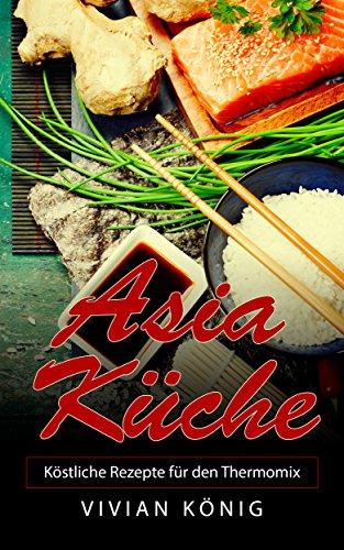Asia Küche: Köstliche Rezepte für den Thermomix (German Edition) by Vivian König