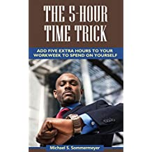 The 5-Hour Time Trick: Add Five Extra Hours to Your Workweek to Spend on Yourself