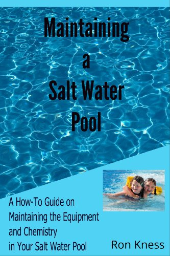 Maintaing a Salt Water Pool: A How-To Guide on Maintaining the Equipment and Chemistry Balance in Your Salt Water - Ron Salt