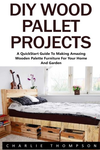 Diy wood pallet projects a quickstart guide to making amazing diy wood pallet projects a quickstart guide to making amazing wooden palette furniture for your home and garden booklet charlie thompson solutioingenieria Gallery