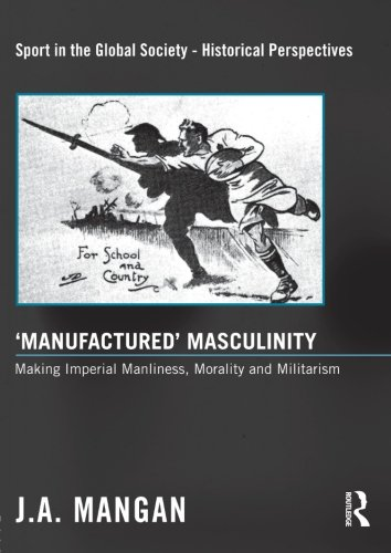 'Manufactured' Masculinity: Making Imperial Manliness, Morality and Militarism (Sport in the Global Society - Historical
