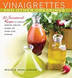 Vinaigrettes and Other Dressings: 60 Sensational recipes to Liven Up Greens, Grains, Slaws, and Every Kind of Salad