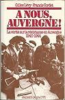 A nous, Auvergne ! La vérité sur la résistance en Auvergne 1940-1944 par Lévy