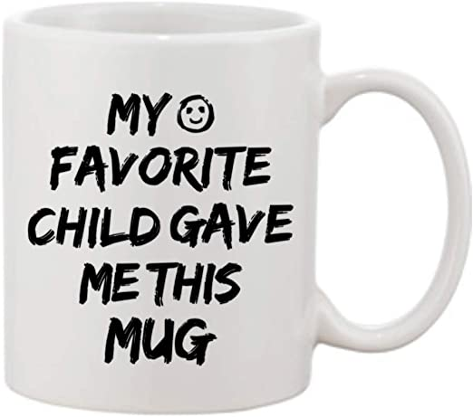 Amazon Com My Favorite Child Gave Me This Mug Funny Christmas Birthday Present For Mom Dad From Son Daughter Great Mothers Day Fathers Day Gift Best Gifts Good Coffee