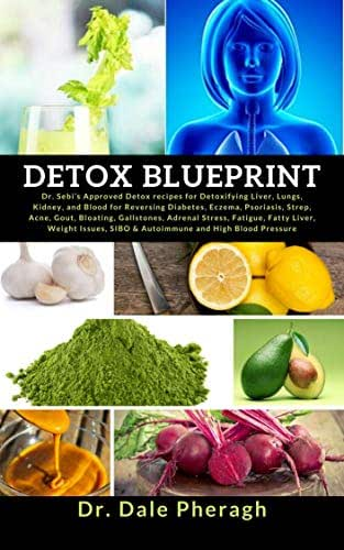 Detox Blueprint: Dr. Sebi's Approved Detox recipes for Detoxifying Liver, Lungs, Kidney, and Blood for Reversing Diabetes, Eczema, Psoriasis, Strep, Acne, Gout, Bloating, Gallstones, Adrenal Stress..