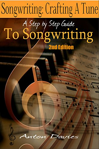 Songwriting - Crafting A Tune: A Step By Step Guide To Songwriting (2nd Edition) (singer, lyrics, music lyrics, singing, songwriter, writing songs) by [Davies, Anton]