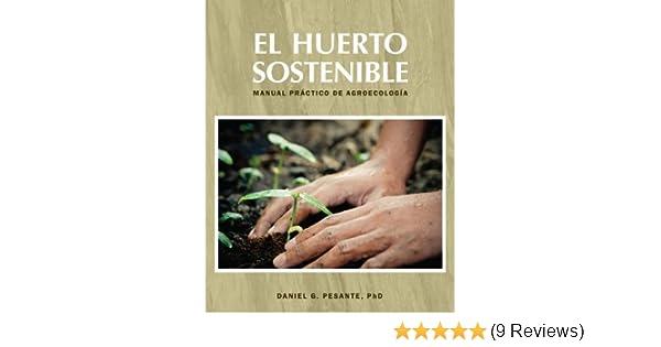 El huerto sostenible (Manual pr??ctico de agroecolog??a) by Daniel G. Pesante - Ph.D. (2012-08-02): Daniel G. Pesante - Ph.D.: 9781937891190: Amazon.com: ...