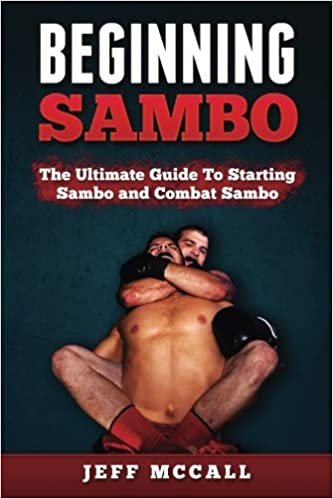 Sambo: The Ultimate Guide To Starting Sambo and Combat Sambo