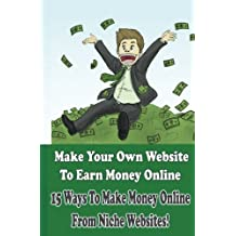 Make Your Own Website to Earn Money Online: 15 Ways To Make Money Online Through Niche Websites! (Create Website Earning Money Online) (Volume 1)