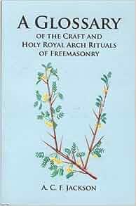 Glossary of the craft holy arch rituals of freemasonry for Masonic craft ritual book