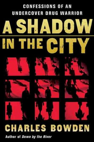 Read Online A Shadow in the City: Confessions of an Undercover Drug Warrior[ A SHADOW IN THE CITY: CONFESSIONS OF AN UNDERCOVER DRUG WARRIOR ] by Bowden, Charles (Author) Jul-03-06[ Paperback ] PDF