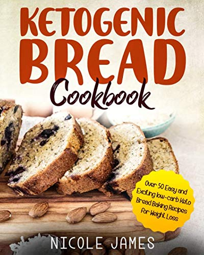 Ketogenic Bread Cookbook: Over 50 Easy and Exciting low-carb Keto Bread Baking Recipes for Weight Loss by Nicole James