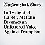 In Twilight of Career, McCain Becomes an Unfettered Voice Against Trumpism | Sheryl Gay Stolberg