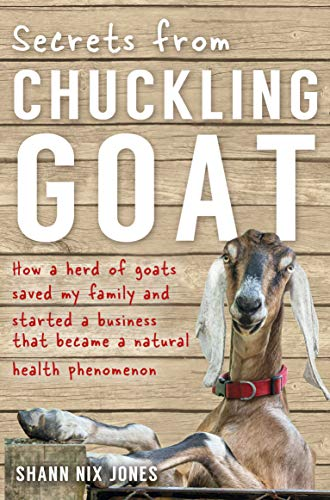 Secrets from Chuckling Goat: How a Herd of Goats Saved my Family and Started a Business that Became a Natural Health Phenomenon by [Jones, Shann Nix]