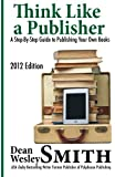 Think Like A Publisher: A Step-By Step Guide to Publishing Your Own Books