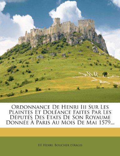 Ordonnance De Henri Iii Sur Les Plaintes Et Dolance Faites Par Les Dputs Des Etats De Son Royaume Donne  Paris Au Mois De Mai 1579... (French Edition)