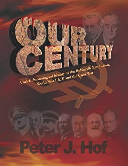 OUR CENTURY: A Brief, Chronological History of the Bolshevik Revolution, World War I & II, and the Cold War by [Hof, Peter]